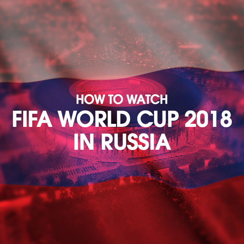 how to watch fifa in russia