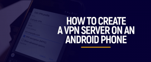 Create a VPN Server on an Android Phone