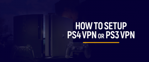 How to Setup PS4 VPN or PS3 VPN