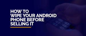How to wipe your Android phone before selling it