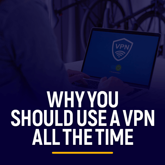 Why You Should Use a VPN all the time