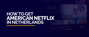 How to Get American Netflix in Netherlands