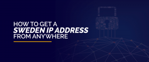 How to Get a Sweden IP Address from Anywhere