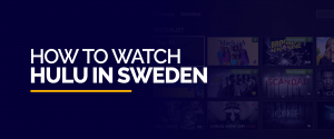 How to watch HULU in Sweden