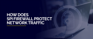 How Does SPI Firewall Protect Network Traffic
