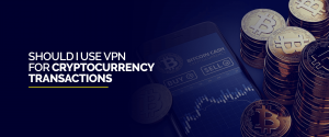 VPN for Cryptocurrency Transactions