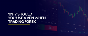 Why Should You Use A VPN When Trading Forex