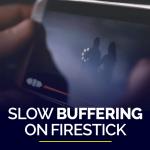Slow Buffering on Firestick