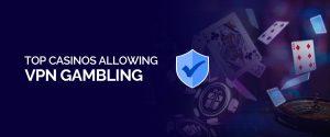 Top Casinos Allowing VPN Gambling