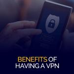 Benefits of Having a VPN